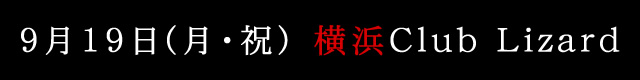 9月19日(月)横浜club Lizard