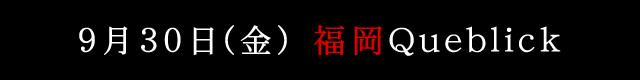 9月30日(金)福岡Queblick